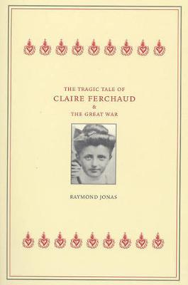 The Tragic Tale of Claire Ferchaud and the Great War by Raymond Jonas