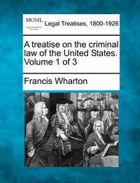 A Treatise on the Criminal Law of the United States. Volume 1 of 3 by Francis Wharton