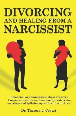 Divorcing and Healing from a Narcissist by Dr Theresa J Covert