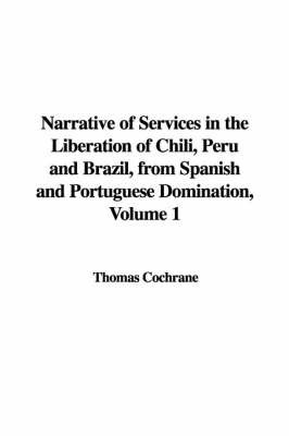 Narrative of Services in the Liberation of Chili, Peru and Brazil, from Spanish and Portuguese Domination, Volume 1 by Thomas Cochrane