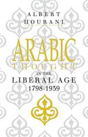 Arabic Thought in the Liberal Age 1798-1939 by Albert Hourani