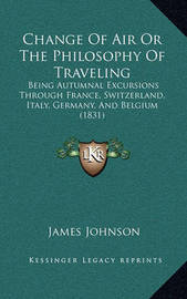 Change of Air or the Philosophy of Traveling: Being Autumnal Excursions Through France, Switzerland, Italy, Germany, and Belgium (1831) by James Johnson