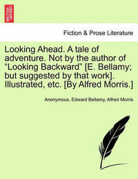 Looking Ahead. a Tale of Adventure. Not by the Author of Looking Backward [E. Bellamy; But Suggested by That Work]. Illustrated, Etc. [By Alfred Morris.] by * Anonymous