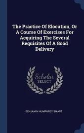 The Practice of Elocution, or a Course of Exercises for Acquiring the Several Requisites of a Good Delivery by Benjamin Humphrey Smart image