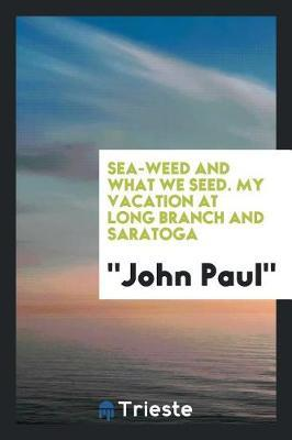 Sea-Weed and What We Seed. My Vacation at Long Branch and Saratoga by John Paul