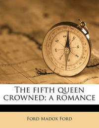 The Fifth Queen Crowned; A Romance by Ford Madox Ford