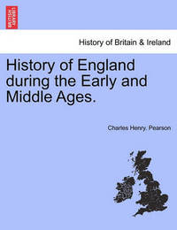 History of England During the Early and Middle Ages. Vol. I by Charles Henry Pearson