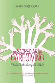 THE Sacred Art of Caregiving by James W. Ramage MSW Ph.D.