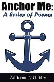 Anchor Me: A Series of Poems by Adrionne N Guidry