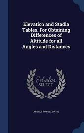 Elevation and Stadia Tables. for Obtaining Differences of Altitude for All Angles and Distances by Arthur Powell Davis