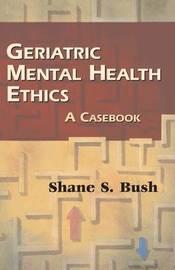 Geriatric Mental Health Ethics by Shane S. Bush