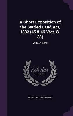 A Short Exposition of the Settled Land ACT, 1882 (45 & 46 Vict. C. 38) by Henry William Challis image