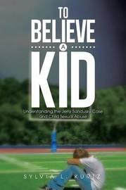 To Believe a Kid by Sylvia L Kurtz