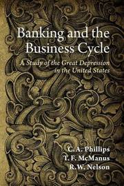 Banking and the Business Cycle: A Study of the Great Depression in the United States by C A Phillips