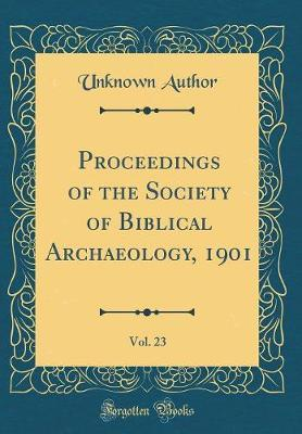 Proceedings of the Society of Biblical Archaeology, 1901, Vol. 23 (Classic Reprint) by Unknown Author image