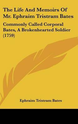 The Life And Memoirs Of Mr. Ephraim Tristram Bates: Commonly Called Corporal Bates, A Brokenhearted Soldier (1759) by Ephraim Tristram Bates image