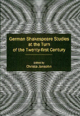 German Shakespeare Studies at the Turn of the Twenty-first Century by Christa Jansohn