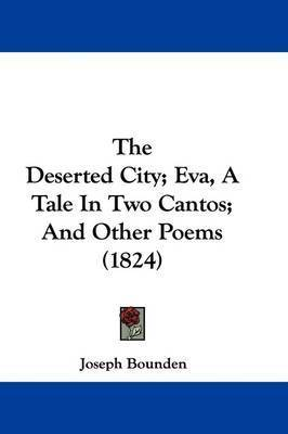 The Deserted City; Eva, A Tale In Two Cantos; And Other Poems (1824) by Joseph Bounden