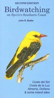 Birdwatching on Spain's Southern Coast: Costa Del Sol, Costa De La Luz, Almeria, Donana and Some Inland Sites by John R. Butler
