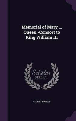 Memorial of Mary ... Queen -Consort to King William III by Gilbert Burnet