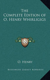The Complete Edition of O. Henry Whirligigs by Henry O.
