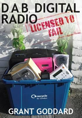 DAB Digital Radio: Licensed to Fail by Grant Goddard