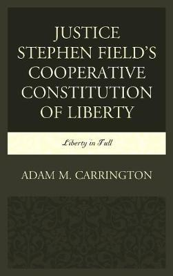 Justice Stephen Field's Cooperative Constitution of Liberty by Adam M. Carrington image