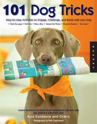 101 Dog Tricks: Step-by-step Activities to Engage, Challenge, and Bond with Your Dog by Kyra Sundance