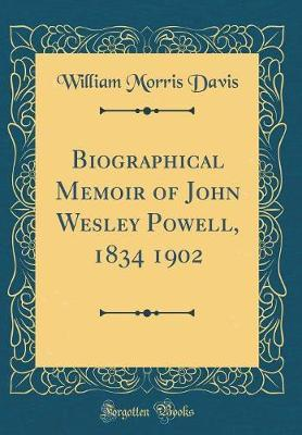 Biographical Memoir of John Wesley Powell, 1834 1902 (Classic Reprint) by William Morris Davis