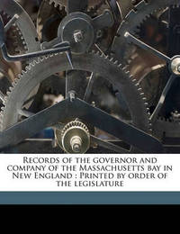 Records of the Governor and Company of the Massachusetts Bay in New England: Printed by Order of the Legislature by Nathaniel Bradstreet Shurtleff