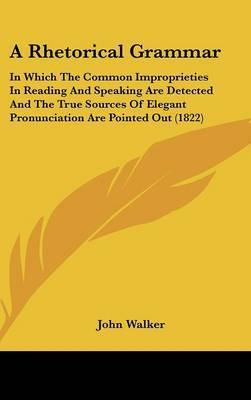 A Rhetorical Grammar: In Which the Common Improprieties in Reading and Speaking Are Detected and the True Sources of Elegant Pronunciation Are Pointed Out (1822) by John Walker