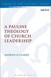 A Pauline Theology of Church Leadership by Andrew D. Clarke