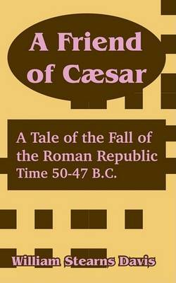 A Friend of C]sar: A Tale of the Fall of the Roman Republic by William Stearns Davis