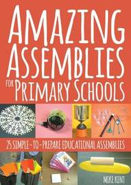 Amazing Assemblies for Primary Schools by Mike Kent