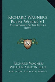 Richard Wagner's Prose Works V1 Richard Wagner's Prose Works V1: The Artwork of the Future (1895) the Artwork of the Future (1895) by Richard Wagner