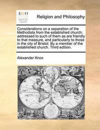 Considerations on a Separation of the Methodists from the Established Church; Addressed to Such of Them as Are Friendly to That Measure, and Particularly to Those in the City of Bristol. by a Member of the Established Church. Third Edition. by Alexander Knox
