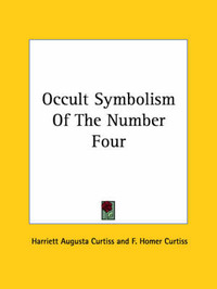 Occult Symbolism of the Number Four by F. Homer Curtiss
