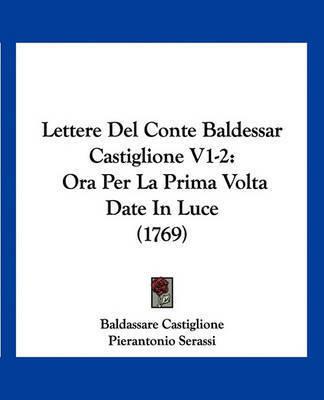 Lettere del Conte Baldessar Castiglione V1-2: Ora Per La Prima VOLTA Date in Luce (1769) by Baldassare Castiglione