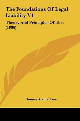 The Foundations of Legal Liability V1: Theory and Principles of Tort (1906) by Thomas Atkins Street