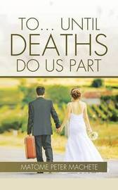 To... Until Deaths Do Us Part by Matome Peter Machete