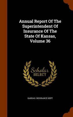 Annual Report of the Superintendent of Insurance of the State of Kansas, Volume 36 by Kansas Insurance Dept