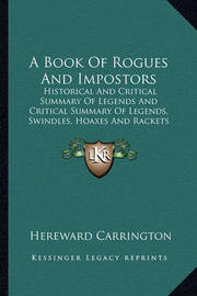 A Book of Rogues and Impostors: Historical and Critical Summary of Legends and Critical Summary of Legends, Swindles, Hoaxes and Rackets by Hereward Carrington