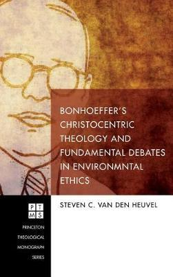 Bonhoeffer's Christocentric Theology and Fundamental Debates in Environmental Ethics by Steven C Van Den Heuvel
