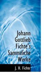 Johann Gottlieb Fichte's Sammtliche Werke by J H Fichte