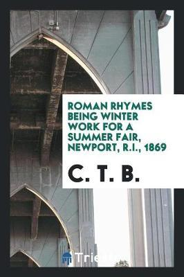 Roman Rhymes Being Winter Work for a Summer Fair, Newport, R.I., 1869 by C T B image