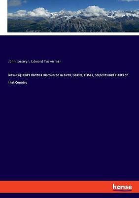 New-England's Rarities Discovered in Birds, Beasts, Fishes, Serpents and Plants of that Country by John Josselyn