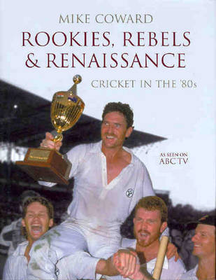 Rookies, Rebels and Renaissance: Cricket in the '80s by Mike Coward image