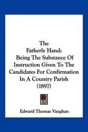The Fatherly Hand: Being the Substance of Instruction Given to the Candidates for Confirmation in a Country Parish (1897) by Edward Thomas Vaughan