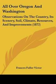 All Over Oregon And Washington: Observations On The Country, Its Scenery, Soil, Climate, Resources, And Improvements (1872) by Frances Fuller Victor image