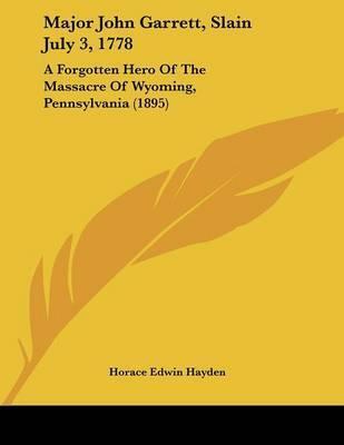 Major John Garrett, Slain July 3, 1778: A Forgotten Hero of the Massacre of Wyoming, Pennsylvania (1895) by Horace Edwin Hayden